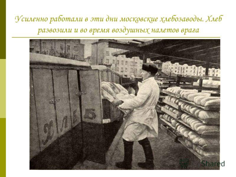Усиленно работали в эти дни московские хлебозаводы. Хлеб развозили и во время воздушных налетов врага