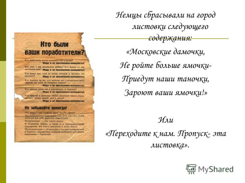 Немцы сбрасывали на город листовки следующего содержания: «Московские дамочки, Не ройте больше ямочки- Приедут наши таночки, Зароют ваши ямочки!» Или «Переходите к нам. Пропуск- эта листовка».