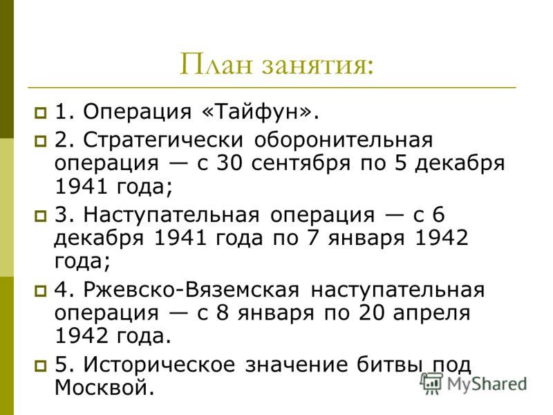 План занятия: 1. Операция «Тайфун». 2. Стратегически оборонительная операция с 30 сентября по 5 декабря 1941 года; 3. Наступательная операция с 6 декабря 1941 года по 7 января 1942 года; 4. Ржевско-Вяземская наступательная операция с 8 января по 20 а