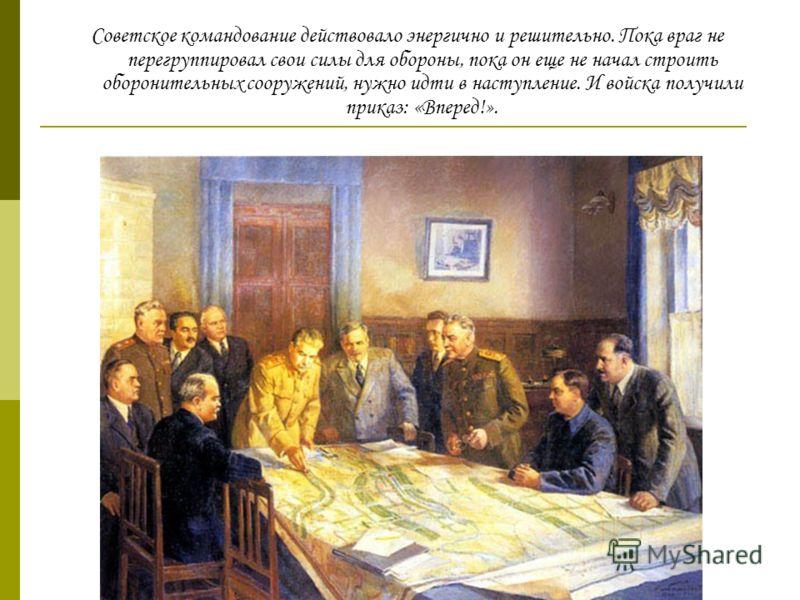 Советское командование действовало энергично и решительно. Пока враг не перегруппировал свои силы для обороны, пока он еще не начал строить оборонительных сооружений, нужно идти в наступление. И войска получили приказ: «Вперед!».