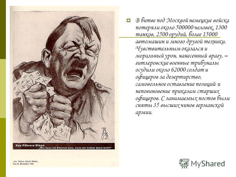 В битве под Москвой немецкие войска потеряли около 500000 человек, 1300 танков, 2500 орудий, более 15000 автомашин и много другой техники. Чувствительным оказался и моральный урон, нанесенный врагу, – гитлеровские военные трибуналы осудили около 6200