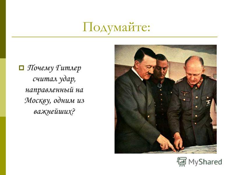 Подумайте: Почему Гитлер считал удар, направленный на Москву, одним из важнейших?