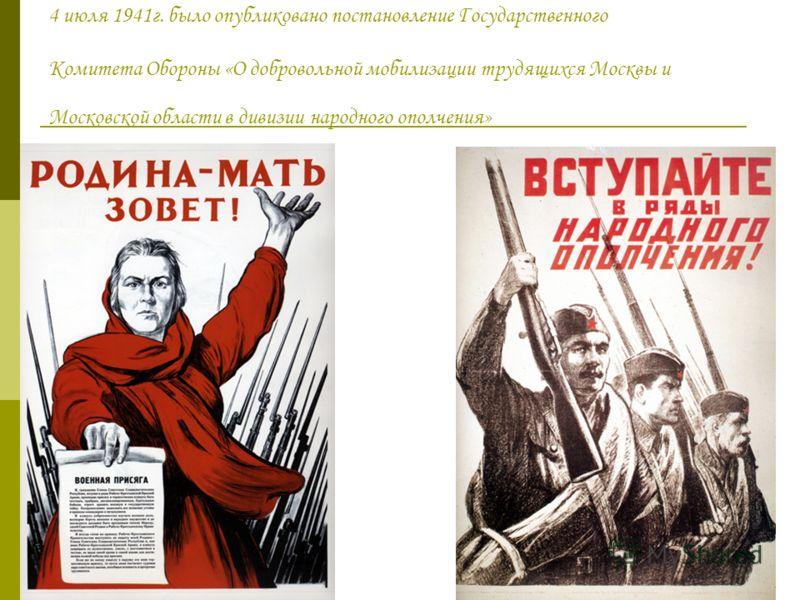 4 июля 1941г. было опубликовано постановление Государственного Комитета Обороны «О добровольной мобилизации трудящихся Москвы и Московской области в дивизии народного ополчения»
