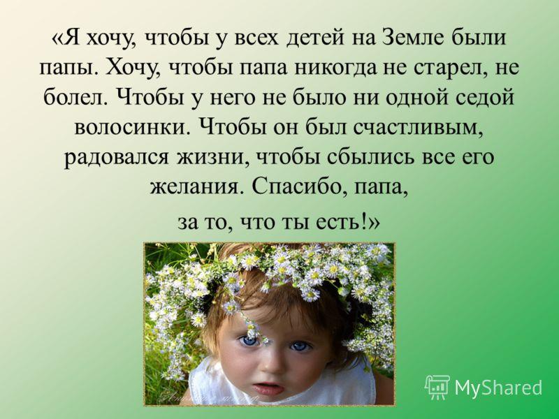 «Я хочу, чтобы у всех детей на Земле были папы. Хочу, чтобы папа никогда не старел, не болел. Чтобы у него не было ни одной седой волосинки. Чтобы он был счастливым, радовался жизни, чтобы сбылись все его желания. Спасибо, папа, за то, что ты есть!»