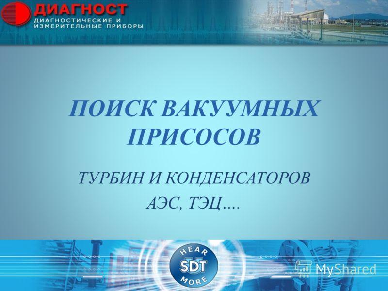 ПОИСК ВАКУУМНЫХ ПРИСОСОВ ТУРБИН И КОНДЕНСАТОРОВ АЭС, ТЭЦ….