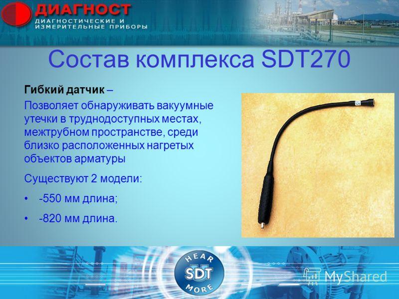 Состав комплекса SDT270 Гибкий датчик – Позволяет обнаруживать вакуумные утечки в труднодоступных местах, межтрубном пространстве, среди близко расположенных нагретых объектов арматуры Существуют 2 модели: -550 мм длина; -820 мм длина.