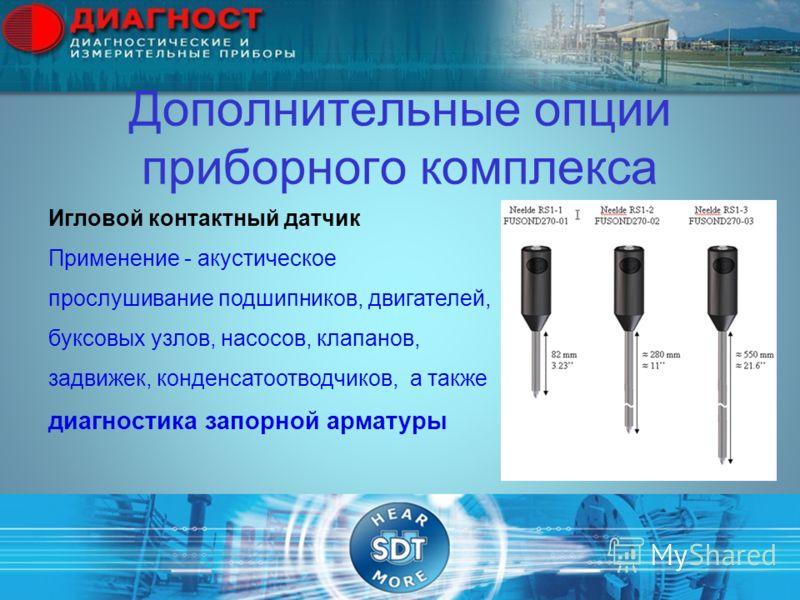 Дополнительные опции приборного комплекса Игловой контактный датчик Применение - акустическое прослушивание подшипников, двигателей, буксовых узлов, насосов, клапанов, задвижек, конденсатоотводчиков, а также диагностика запорной арматуры