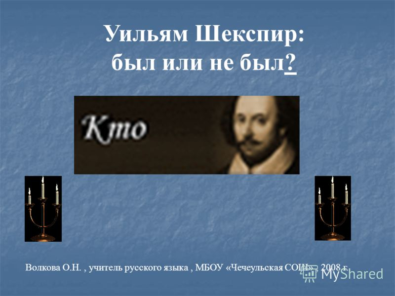 Уильям Шекспир: был или не был? Волкова О.Н., учитель русского языка, МБОУ «Чечеульская СОШ», 2008 г.