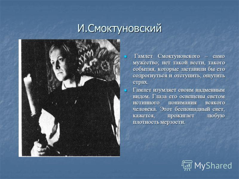 И.Смоктуновский Гамлет Смоктуновского – само мужество; нет такой вести, такого события, которые заставили бы его содрогнуться и отступить, ощутить страх. Гамлет Смоктуновского – само мужество; нет такой вести, такого события, которые заставили бы его