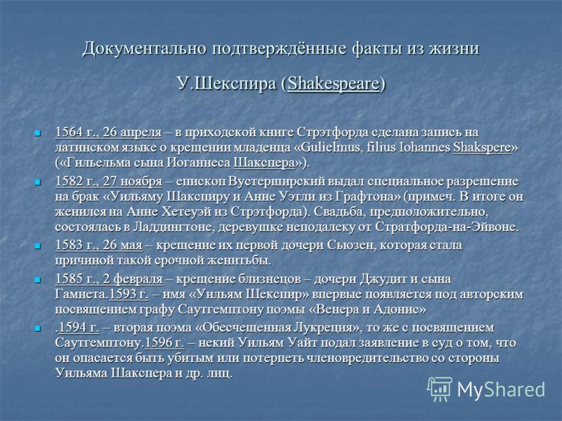 Документально подтверждённые факты из жизни У.Шекспира (Shakespeare) 1564 г., 26 апреля – в приходской книге Стрэтфорда сделана запись на латинском языке о крещении младенца «Gulielmus, filius Iohannes Shakspere» («Гильельма сына Иоганнеса Шакспера»)
