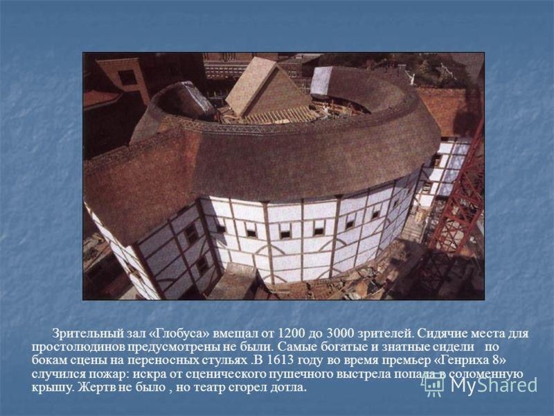 Зрительный зал «Глобуса» вмещал от 1200 до 3000 зрителей. Сидячие места для простолюдинов предусмотрены не были. Самые богатые и знатные сидели по бокам сцены на переносных стульях.В 1613 году во время премьер «Генриха 8» случился пожар: искра от сце