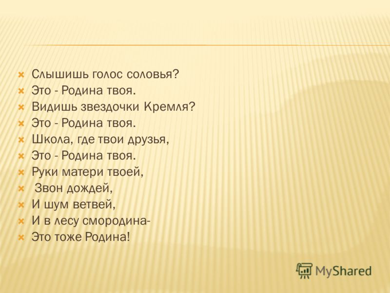 Слышишь голос соловья? Это - Родина твоя. Видишь звездочки Кремля? Это - Родина твоя. Школа, где твои друзья, Это - Родина твоя. Руки матери твоей, Звон дождей, И шум ветвей, И в лесу смородина- Это тоже Родина!