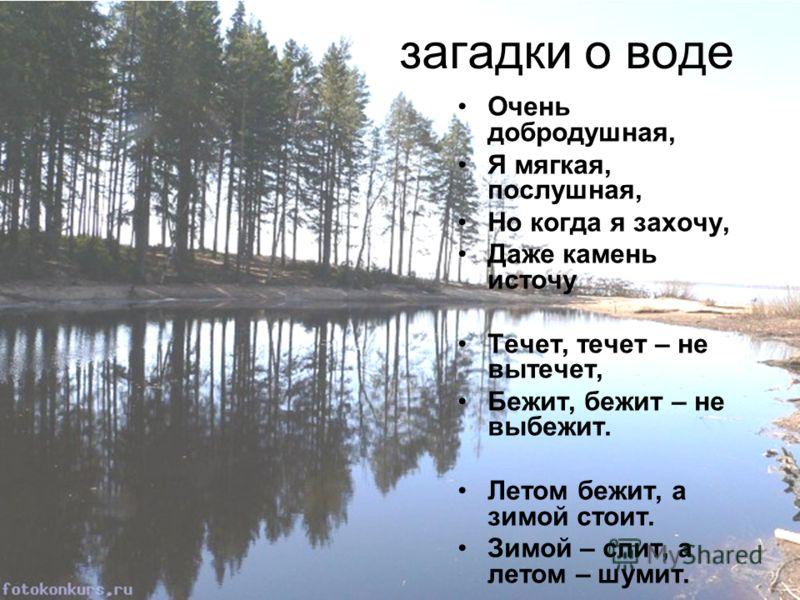 Очень добродушная, Я мягкая, послушная, Но когда я захочу, Даже камень источу Течет, течет – не вытечет, Бежит, бежит – не выбежит. Летом бежит, а зимой стоит. Зимой – спит, а летом – шумит. загадки о воде
