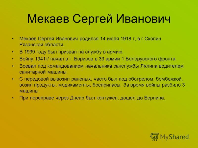Мекаев Сергей Иванович родился 14 июля 1918 г, в г.Скопин Рязанской области. В 1939 году был призван на службу в армию. Войну 1941г/ начал в г. Борисов в 33 армии 1 Белорусского фронта. Воевал под командованием начальника санслужбы Лялина водителем с