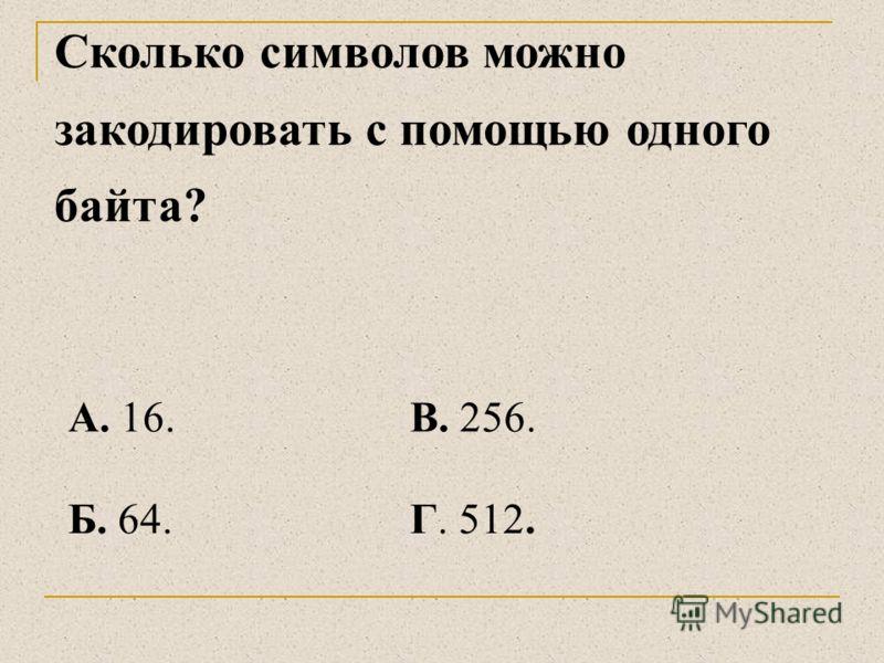 Сколько байтов содержит высказывание «В байте восемь бит»? А. 15.В. 120. Б. 18.Г. 4.