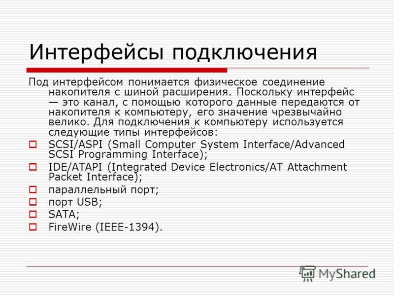 Интерфейсы подключения Под интерфейсом понимается физическое соединение накопителя с шиной расширения. Поскольку интерфейс это канал, с помощью которого данные передаются от накопителя к компьютеру, его значение чрезвычайно велико. Для подключения к