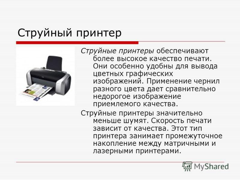 Струйный принтер Струйные принтеры обеспечивают более высокое качество печати. Они особенно удобны для вывода цветных графических изображений. Применение чернил разного цвета дает сравнительно недорогое изображение приемлемого качества. Струйные прин
