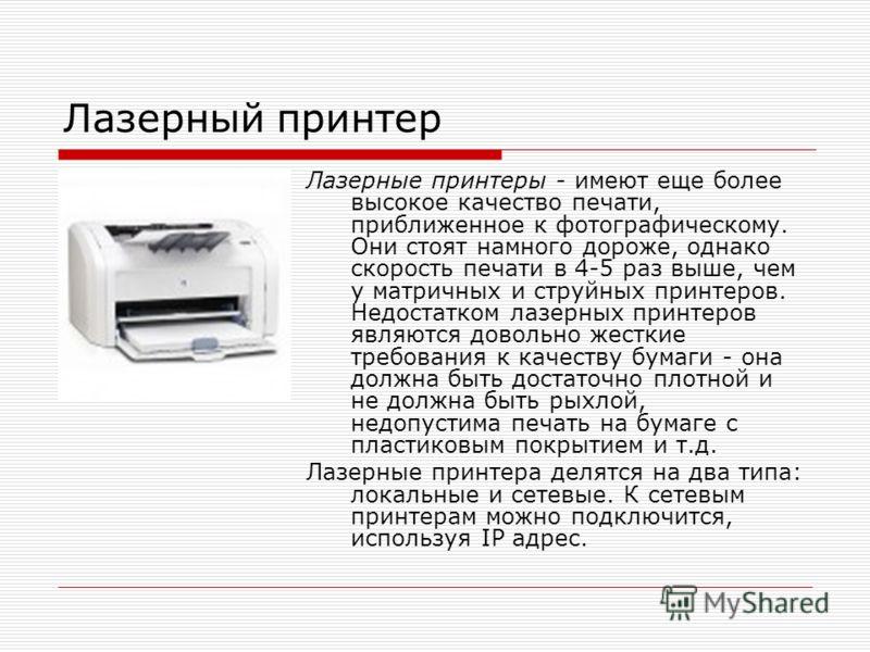 Лазерный принтер Лазерные принтеры - имеют еще более высокое качество печати, приближенное к фотографическому. Они стоят намного дороже, однако скорость печати в 4-5 раз выше, чем у матричных и струйных принтеров. Недостатком лазерных принтеров являю