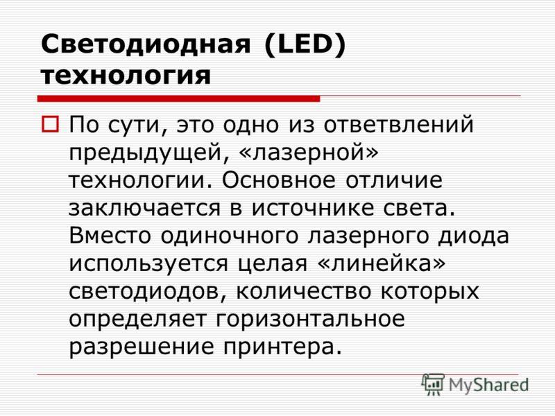 Светодиодная (LED) технология По сути, это одно из ответвлений предыдущей, «лазерной» технологии. Основное отличие заключается в источнике света. Вместо одиночного лазерного диода используется целая «линейка» светодиодов, количество которых определяе