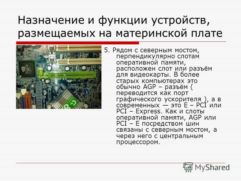 Назначение и функции устройств, размещаемых на материнской плате 5. Рядом с северным мостом, перпендикулярно слотам оперативной памяти, расположен слот или разъём для видеокарты. В более старых компьютерах это обычно AGP – разъём ( переводится как по