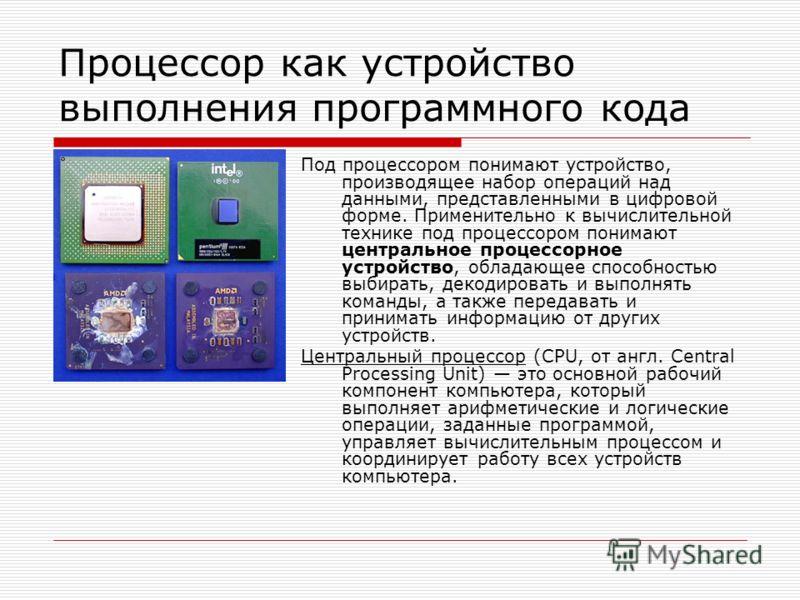 Процессор как устройство выполнения программного кода Под процессором понимают устройство, производящее набор операций над данными, представленными в цифровой форме. Применительно к вычислительной технике под процессором понимают центральное процессо