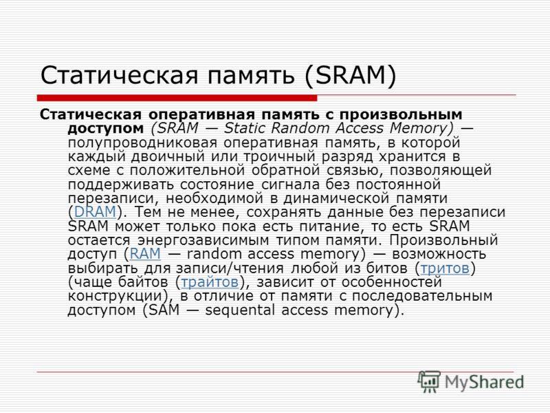 Статическая память (SRAM) Статическая оперативная память с произвольным доступом (SRAM Static Random Access Memory) полупроводниковая оперативная память, в которой каждый двоичный или троичный разряд хранится в схеме с положительной обратной связью,