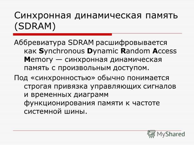 Cинхронная динамическая память (SDRAM) Аббревиатура SDRAM расшифровывается как Synchronous Dynamic Random Access Memory синхронная динамическая память с произвольным доступом. Под «синхронностью» обычно понимается строгая привязка управляющих сигнало