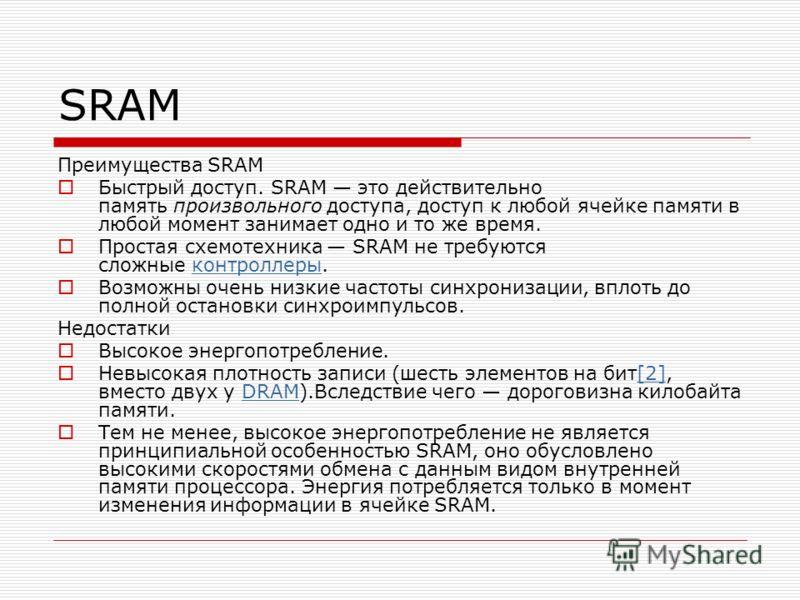 Преимущества SRAM Быстрый доступ. SRAM это действительно память произвольного доступа, доступ к любой ячейке памяти в любой момент занимает одно и то же время. Простая схемотехника SRAM не требуются сложные контроллеры.контроллеры Возможны очень низк