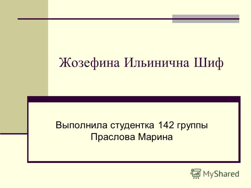 Жозефина Ильинична Шиф Выполнила студентка 142 группы Праслова Марина