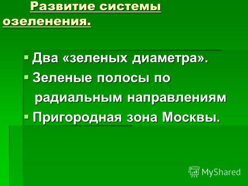 Развитие системы озеленения. Развитие системы озеленения. Два «зеленых диаметра». Два «зеленых диаметра». Зеленые полосы по Зеленые полосы по радиальным направлениям радиальным направлениям Пригородная зона Москвы. Пригородная зона Москвы.