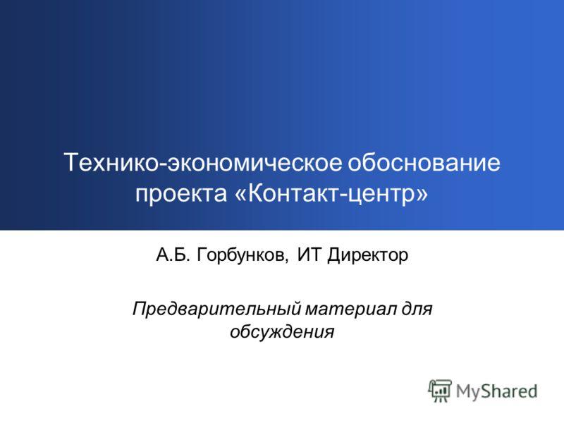 Технико-экономическое обоснование проекта «Контакт-центр» А.Б. Горбунков, ИТ Директор Предварительный материал для обсуждения