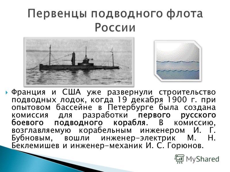Франция и США уже развернули строительство подводных лодок, когда 19 декабря 1900 г. при опытовом бассейне в Петербурге была создана комиссия для разработки первого русского боевого подводного корабля. В комиссию, возглавляемую корабельным инженером