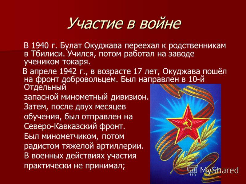 Участие в войне В 1940 г. Булат Окуджава переехал к родственникам в Тбилиси. Учился, потом работал на заводе учеником токаря. В апреле 1942 г., в возрасте 17 лет, Окуджава пошёл на фронт добровольцем. Был направлен в 10-й Отдельный запасной минометны