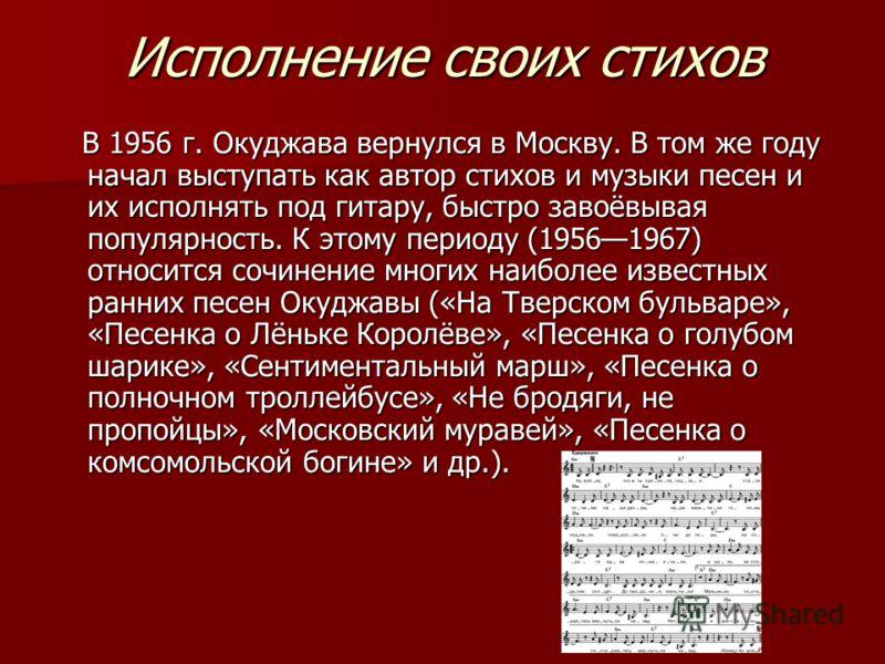 Исполнение своих стихов В 1956 г. Окуджава вернулся в Москву. В том же году начал выступать как автор стихов и музыки песен и их исполнять под гитару, быстро завоёвывая популярность. К этому периоду (19561967) относится сочинение многих наиболее изве