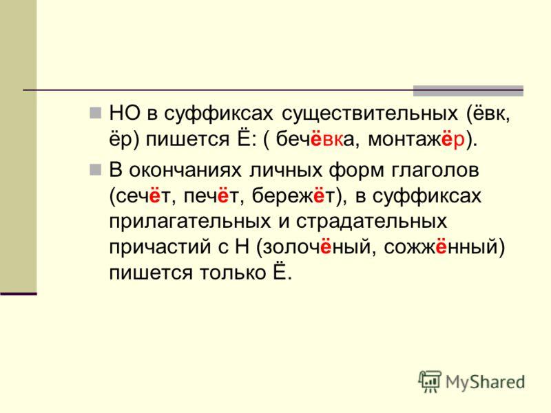 НО в суффиксах существительных (ёвк, ёр) пишется Ё: ( бечёвка, монтажёр). В окончаниях личных форм глаголов (сечёт, печёт, бережёт), в суффиксах прилагательных и страдательных причастий с Н (золочёный, сожжённый) пишется только Ё.