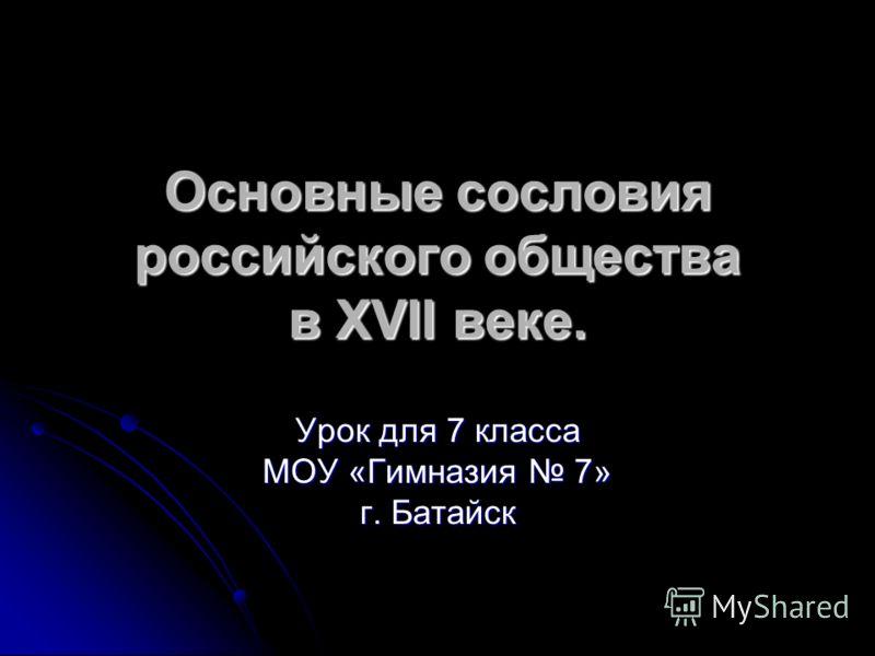 Основные сословия российского общества в XVII веке. Урок для 7 класса МОУ «Гимназия 7» г. Батайск
