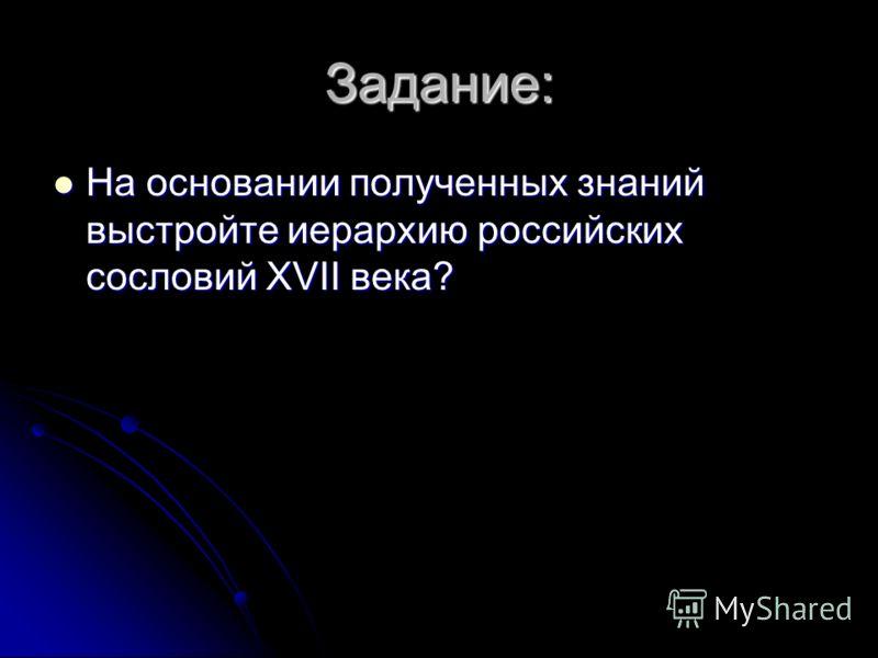 Задание: На основании полученных знаний выстройте иерархию российских сословий XVII века? На основании полученных знаний выстройте иерархию российских сословий XVII века?