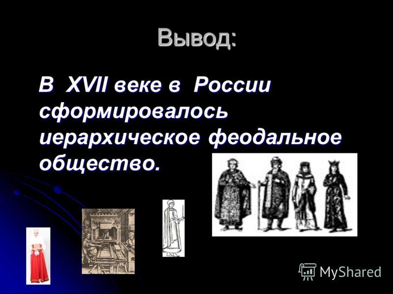 Вывод: В XVII веке в России сформировалось иерархическое феодальное общество. В XVII веке в России сформировалось иерархическое феодальное общество.