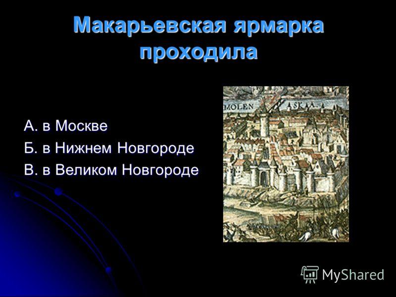 Макарьевская ярмарка проходила А. в Москве Б. в Нижнем Новгороде В. в Великом Новгороде