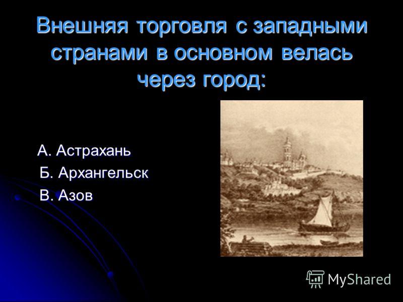 Внешняя торговля с западными странами в основном велась через город: А. Астрахань А. Астрахань Б. Архангельск В. Азов