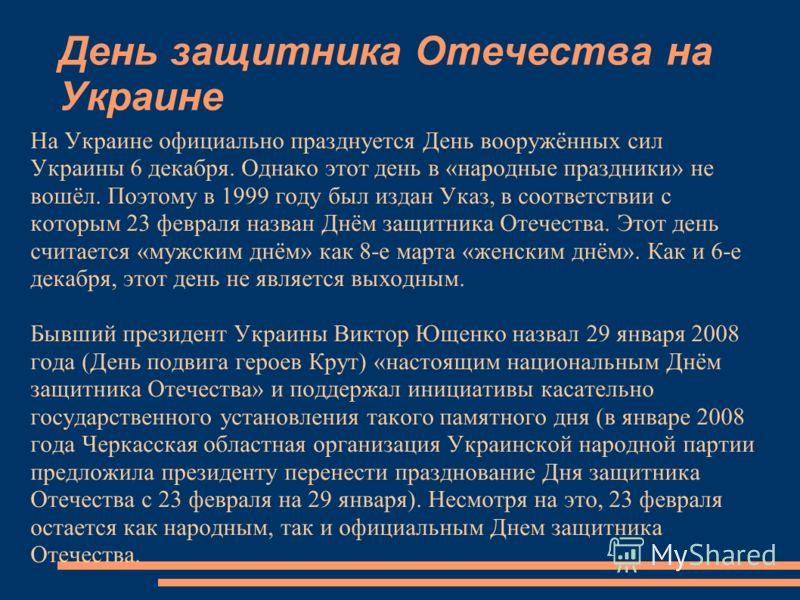 День защитника Отечества на Украине На Украине официально празднуется День вооружённых сил Украины 6 декабря. Однако этот день в «народные праздники» не вошёл. Поэтому в 1999 году был издан Указ, в соответствии с которым 23 февраля назван Днём защитн