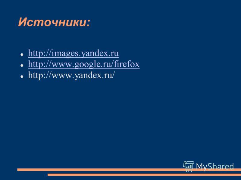 Источники: http://images.yandex.ru http://www.google.ru/firefox http://www.yandex.ru/