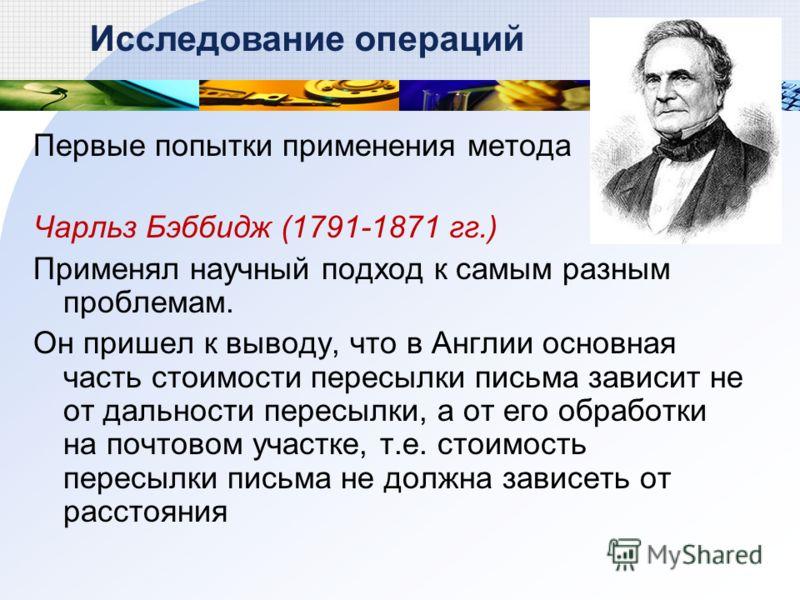 Первые попытки применения метода Чарльз Бэббидж (1791-1871 гг.) Применял научный подход к самым разным проблемам. Он пришел к выводу, что в Англии основная часть стоимости пересылки письма зависит не от дальности пересылки, а от его обработки на почт