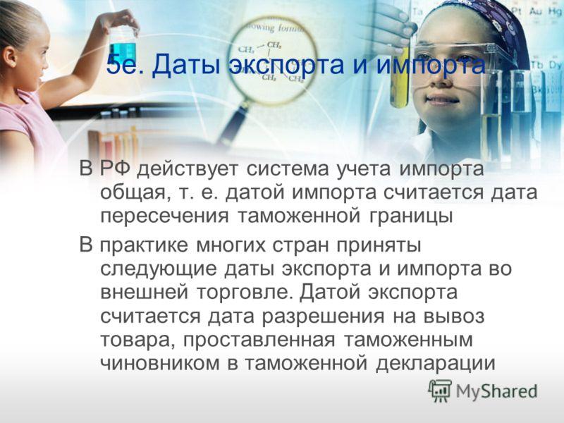 5е. Даты экспорта и импорта В РФ действует система учета импорта общая, т. е. датой импорта считается дата пересечения таможенной границы В практике многих стран приняты следующие даты экспорта и импорта во внешней торговле. Датой экспорта считается