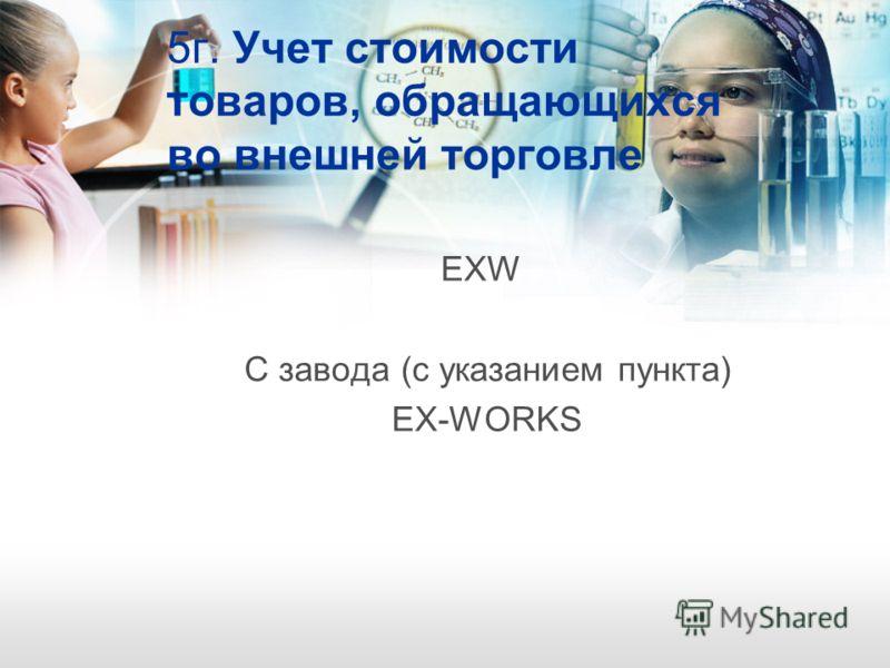 5г. Учет стоимости товаров, обращающихся во внешней торговле EXW С завода (с указанием пункта) EX-WORKS