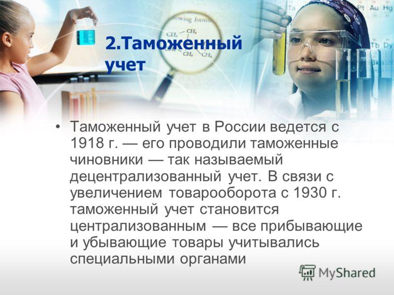 2.Таможенный учет Таможенный учет в России ведется с 1918 г. его проводили таможенные чиновники так называемый децентрализованный учет. В связи с увеличением товарооборота с 1930 г. таможенный учет становится централизованным все прибывающие и убываю
