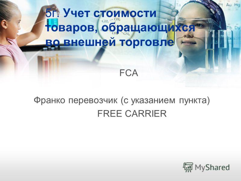 5г. Учет стоимости товаров, обращающихся во внешней торговле FCA Франко перевозчик (с указанием пункта) FREE CARRIER
