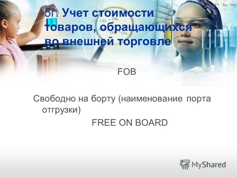 5г. Учет стоимости товаров, обращающихся во внешней торговле FОВ Свободно на борту (наименование порта отгрузки) FREE ON BOARD