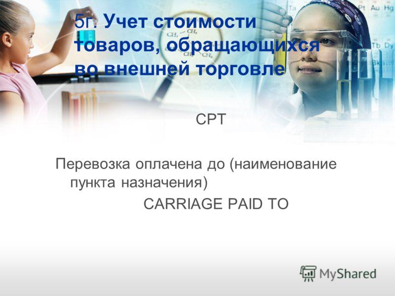 5г. Учет стоимости товаров, обращающихся во внешней торговле CРТ Перевозка оплачена до (наименование пункта назначения) CARRIAGE PAID TO
