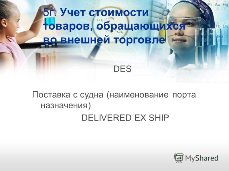 5г. Учет стоимости товаров, обращающихся во внешней торговле DES Поставка с судна (наименование порта назначения) DELIVERED EX SHIP